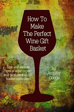 How To Make The Perfect Wine Basket: Tips and secrets from a wine expert and professional gift b ...