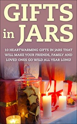 Gifts in Jars: 10 Heartwarming Gifts in Jars That Will Make Your Friends, Family and Loved Ones  ...