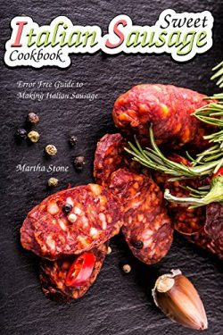 Sweet Italian Sausage Cookbook: Error Free Guide to Making Italian Sausage