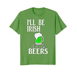 St. Pattys Day Shirt I'll Be Irish In A Few Beers Apparel