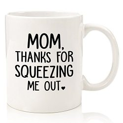Mom Thanks For Squeezing Me Out Funny Coffee Mug – Best Birthday Gifts For Mom, Women R ...