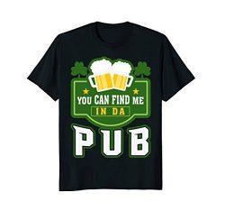 You Can Find Me In Da Pub St Patrick's Day T-Shirt