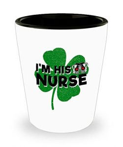 I'm His Nurse Shot Glass – St Patricks Day Cup – Cool St Pattys Day Gift for K ...