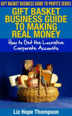 Gift Basket Business Guide to Making REAL Money: How to Get the Lucrative Corporate Accounts (Gi ...