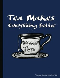 Vintage Tea Cup Notebook Gift: Tea Makes Everything Better – College Ruled Composition Boo ...