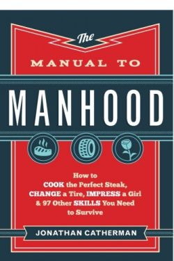 The Manual to Manhood: How to Cook the Perfect Steak, Change a Tire, Impress a Girl & 97 Oth ...