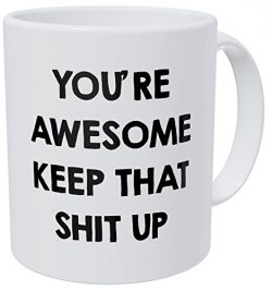 You're Awesome Keep That Shit Up 11OZ Funny Coffee Mug – By Willcallyou.