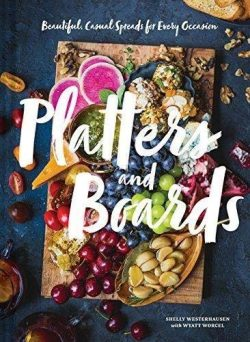 Platters and Boards: Beautiful, Casual Spreads for Every Occasion (Appetizer Cookbooks, Dinner P ...