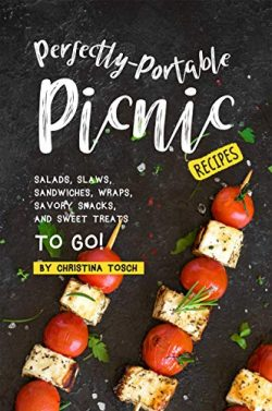 Perfectly-Portable Picnic Recipes: Salads, Slaws, Sandwiches, Wraps, Savory Snacks, and Sweet Tr ...