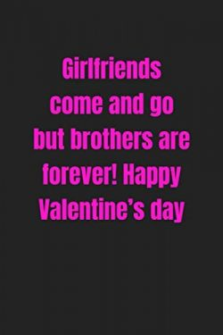 Girlfriends come and go, but brothers are forever! Happy Valentine's day: Lined journal /  ...