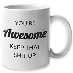 You're Awesome Keep That Sht Up Funny Coffee Mug | Congratulations & Going Away Gifts  ...