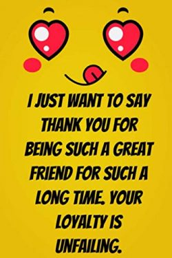 I just want to say thank you for being such a great friend for such a long time. Your loyalty is ...