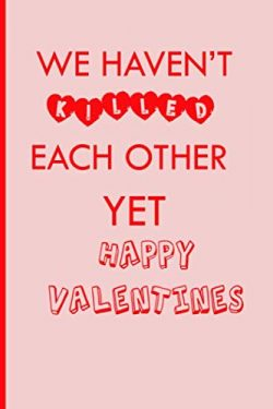 We Haven't Killed Each Other Yet Happy Valentines: Funny valentines day notebook/Funny Val ...