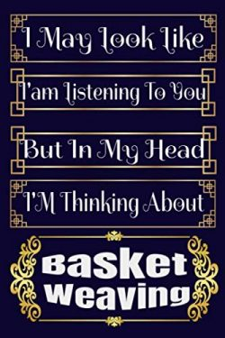 I May Look Like I'am Listening To You But In My Head I'M Thinking About Basket Weavi ...